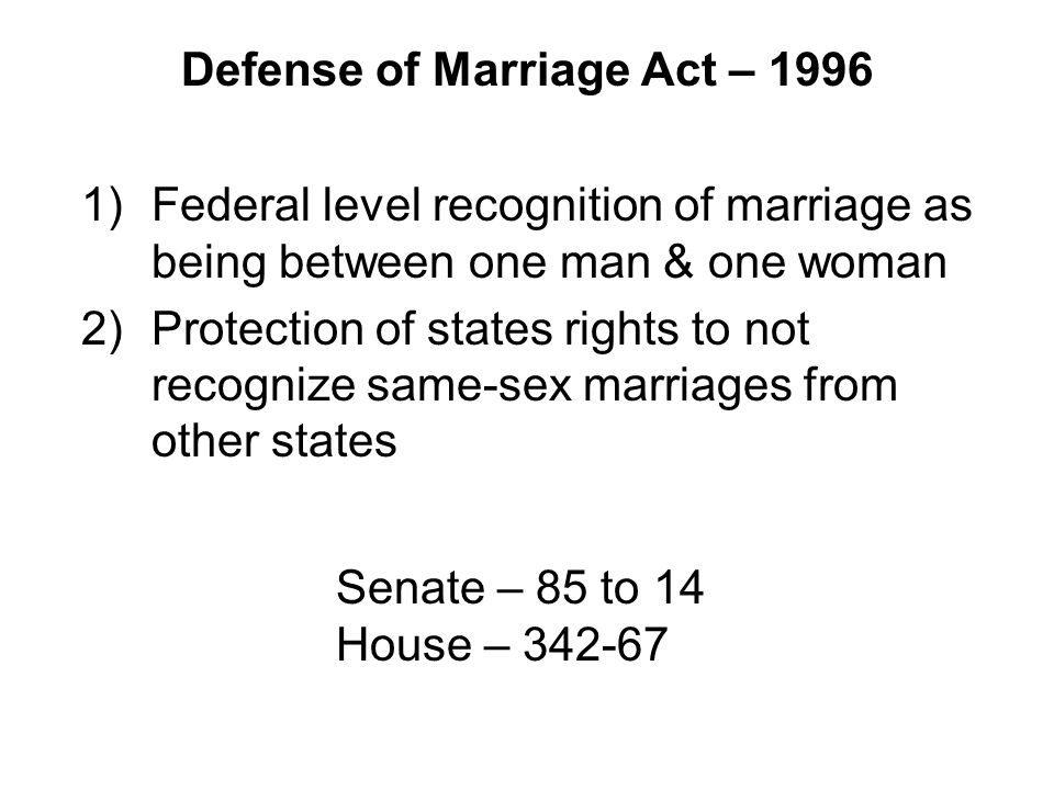 Defense of Marriage Act – 1996 1)Federal level recognition of marriage as being between one man & one woman 2)Protection of states rights to not recognize same-sex marriages from other states Senate – 85 to 14 House – 342-67