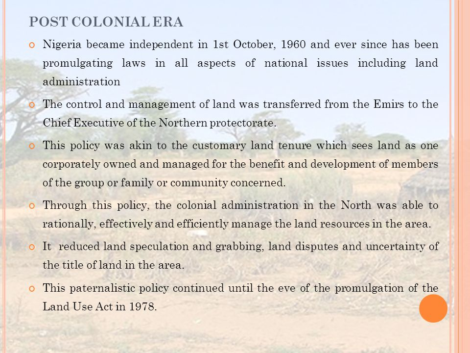 Nigeria became independent in 1st October, 1960 and ever since has been promulgating laws in all aspects of national issues including land administration The control and management of land was transferred from the Emirs to the Chief Executive of the Northern protectorate.