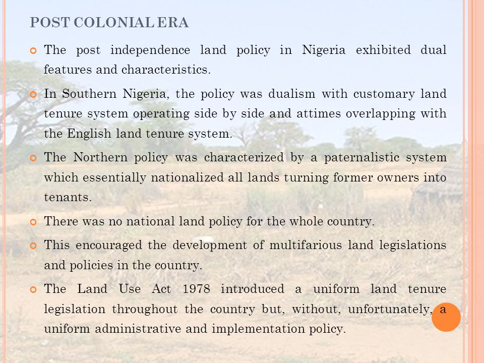 The post independence land policy in Nigeria exhibited dual features and characteristics. In Southern Nigeria, the policy was dualism with customary l
