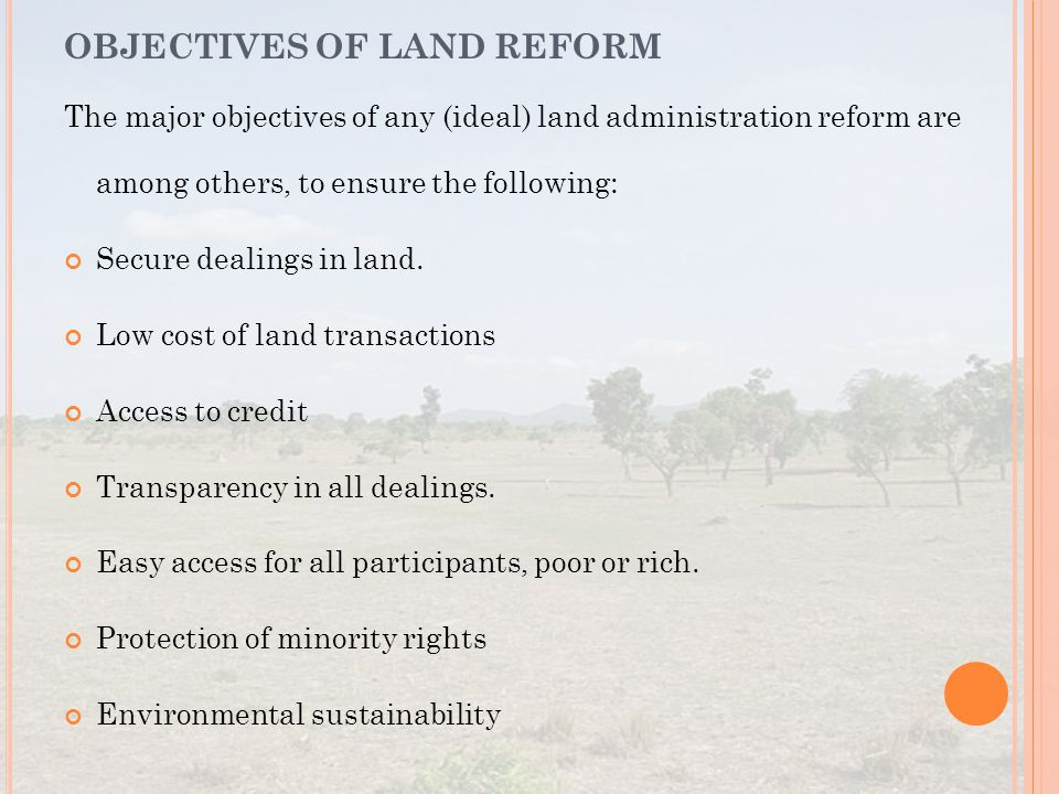 The major objectives of any (ideal) land administration reform are among others, to ensure the following: Secure dealings in land. Low cost of land tr
