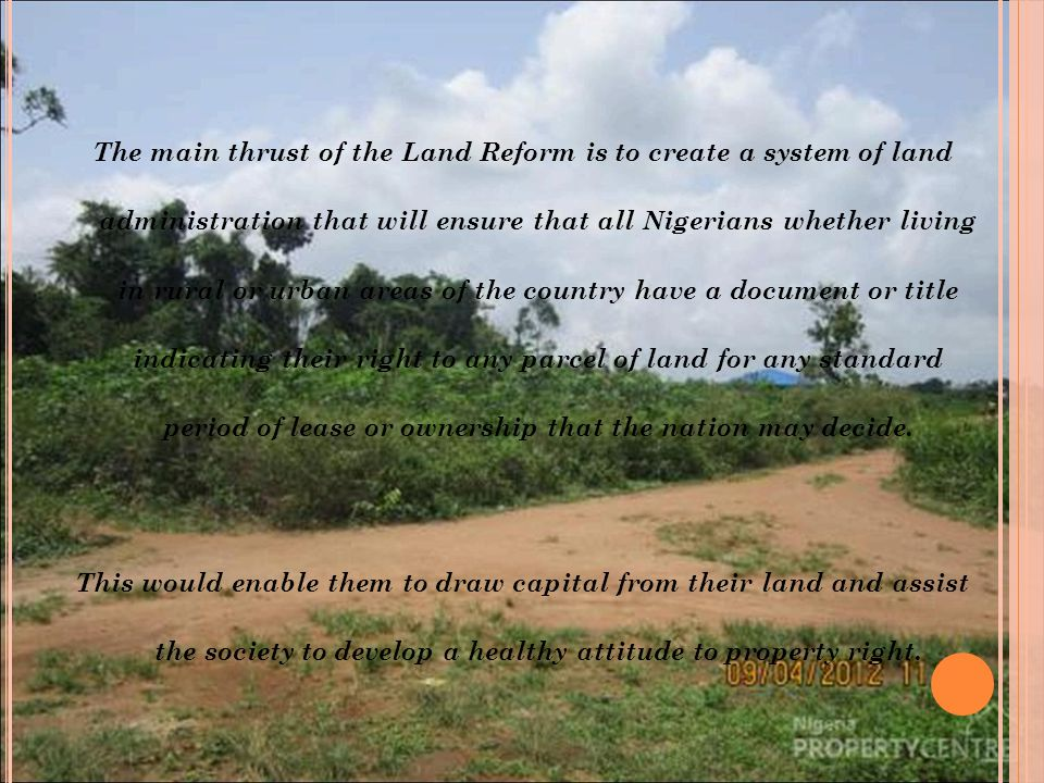 The main thrust of the Land Reform is to create a system of land administration that will ensure that all Nigerians whether living in rural or urban a