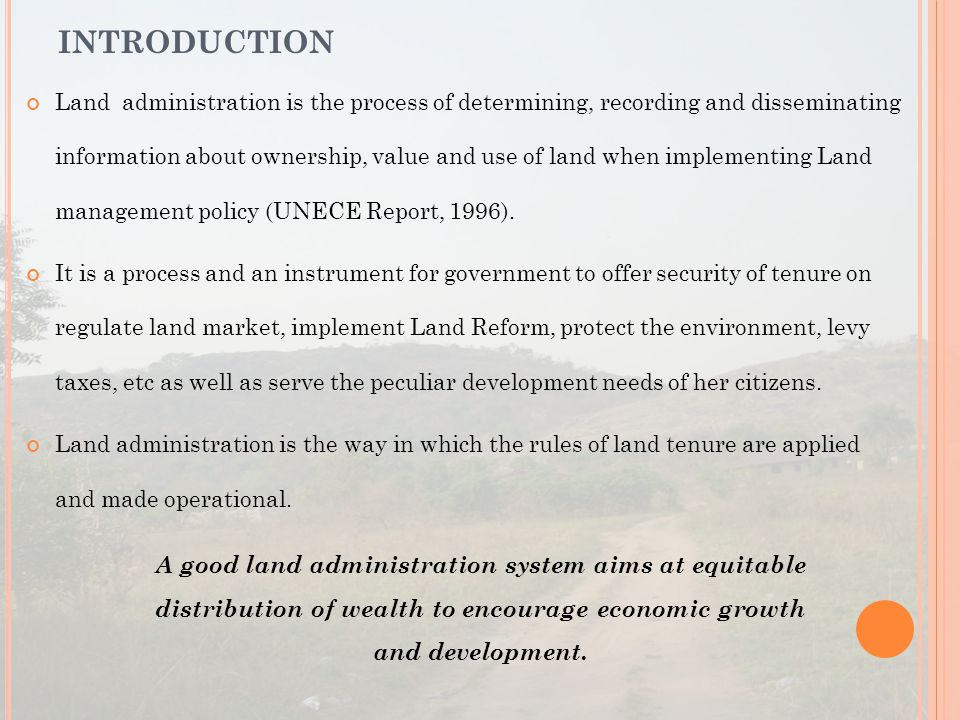 Land administration is the process of determining, recording and disseminating information about ownership, value and use of land when implementing Land management policy (UNECE Report, 1996).