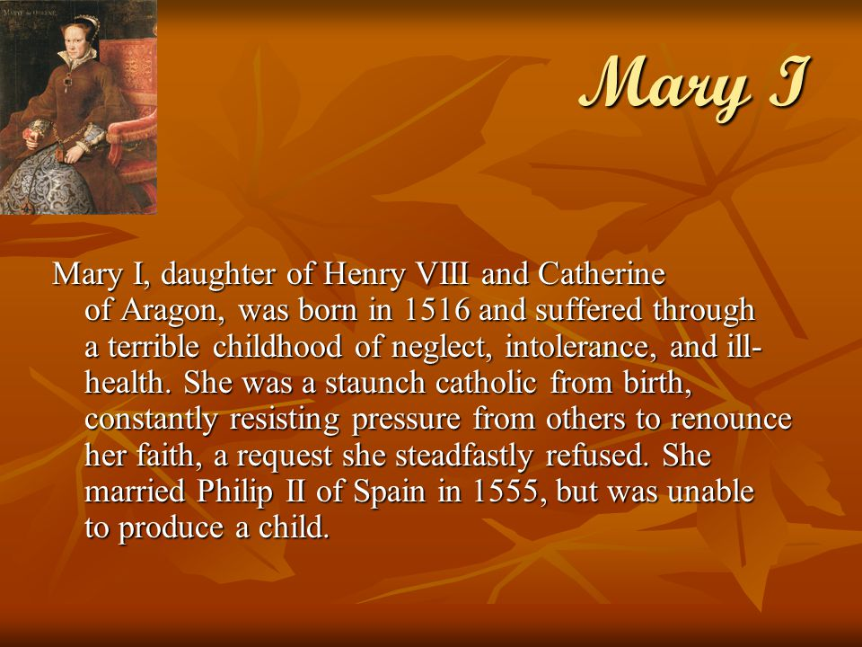 Mary I Mary I, daughter of Henry VIII and Catherine of Aragon, was born in 1516 and suffered through a terrible childhood of neglect, intolerance, and ill- health.