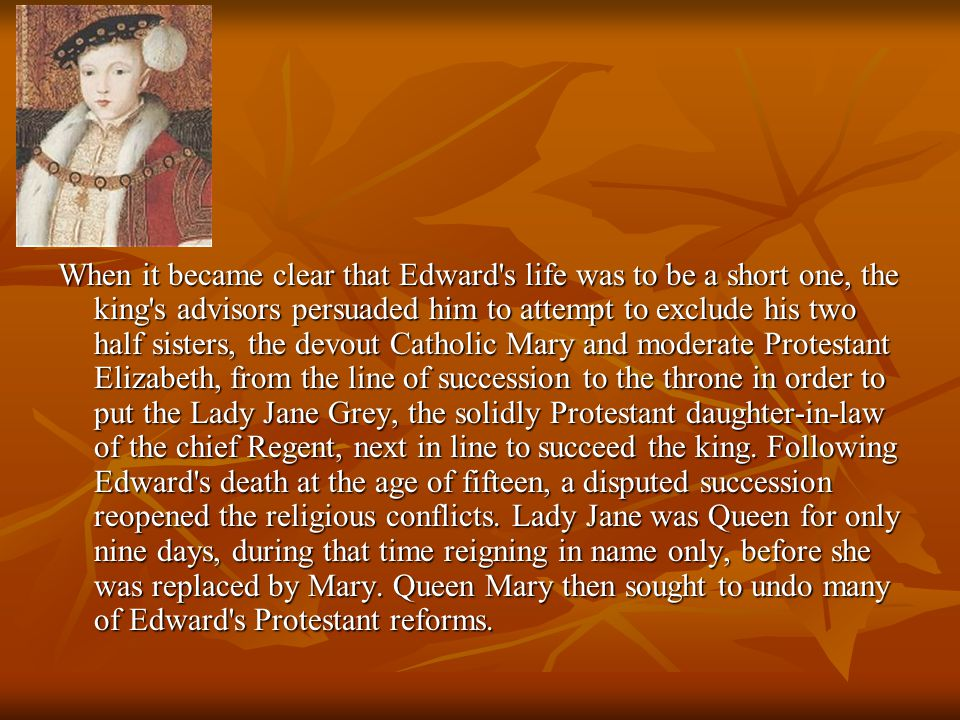 When it became clear that Edward s life was to be a short one, the king s advisors persuaded him to attempt to exclude his two half sisters, the devout Catholic Mary and moderate Protestant Elizabeth, from the line of succession to the throne in order to put the Lady Jane Grey, the solidly Protestant daughter-in-law of the chief Regent, next in line to succeed the king.