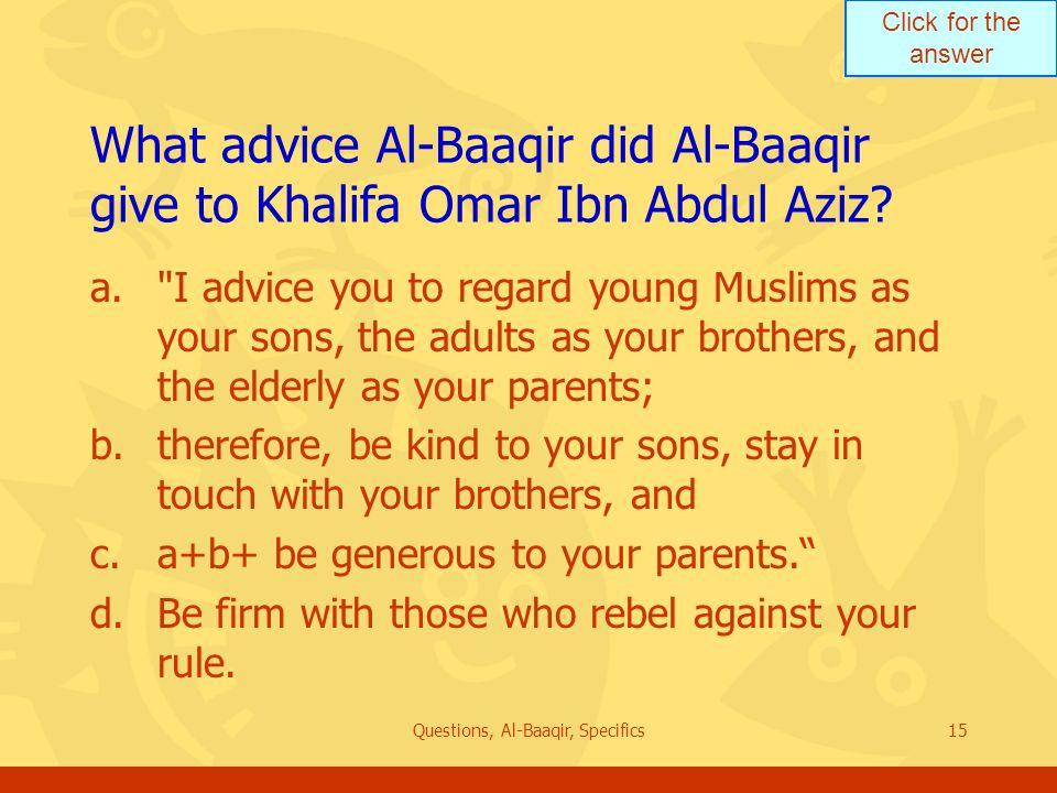 Click for the answer Questions, Al-Baaqir, Specifics15 What advice Al ‑ Baaqir did Al-Baaqir give to Khalifa Omar Ibn Abdul Aziz? a.