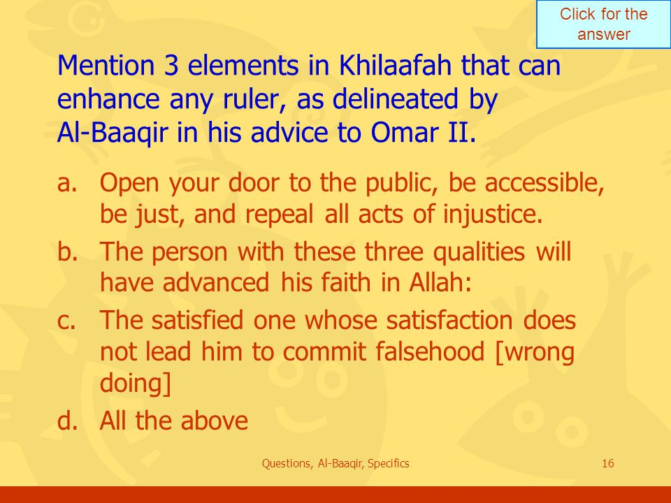 Click for the answer Questions, Al-Baaqir, Specifics16 Mention 3 elements in Khilaafah that can enhance any ruler, as delineated by Al ‑ Baaqir in his advice to Omar II.