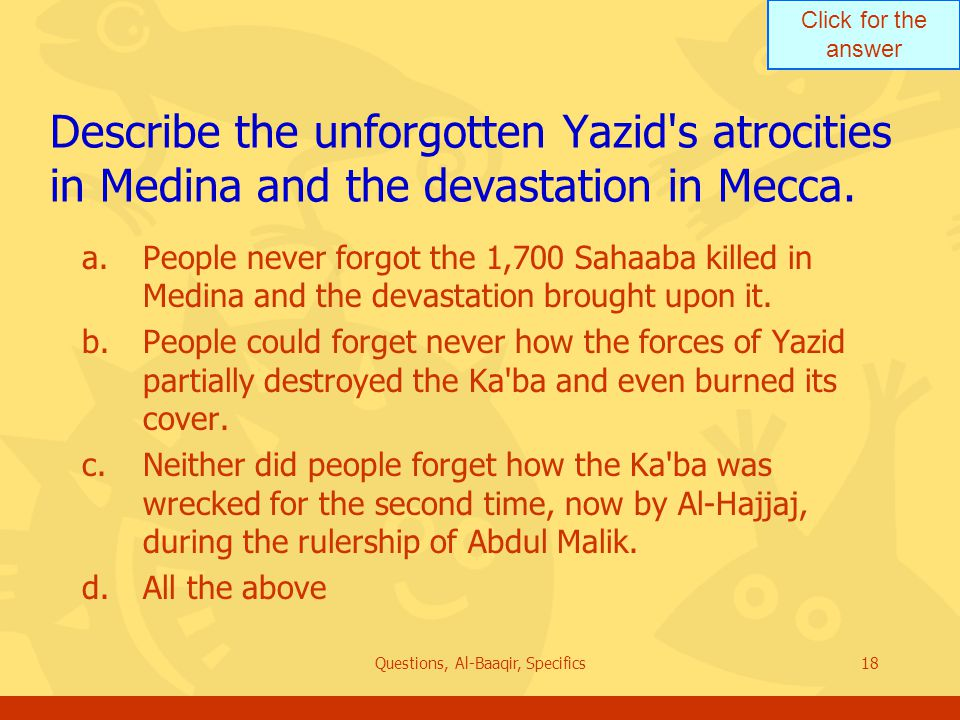 Click for the answer Questions, Al-Baaqir, Specifics18 Describe the unforgotten Yazid s atrocities in Medina and the devastation in Mecca.