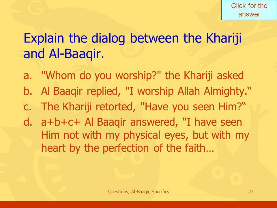 Click for the answer Questions, Al-Baaqir, Specifics22 Explain the dialog between the Khariji and Al ‑ Baaqir. a.