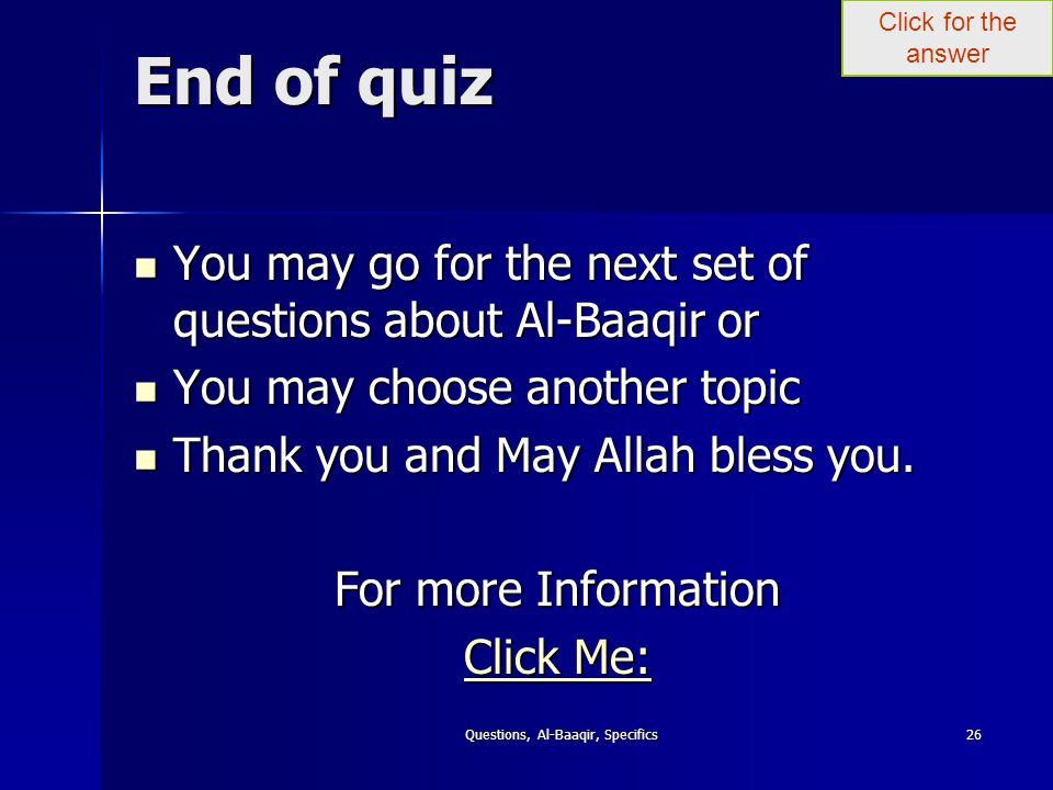 Click for the answer Questions, Al-Baaqir, Specifics26 End of quiz You may go for the next set of questions about Al-Baaqir or You may go for the next set of questions about Al-Baaqir or You may choose another topic You may choose another topic Thank you and May Allah bless you.