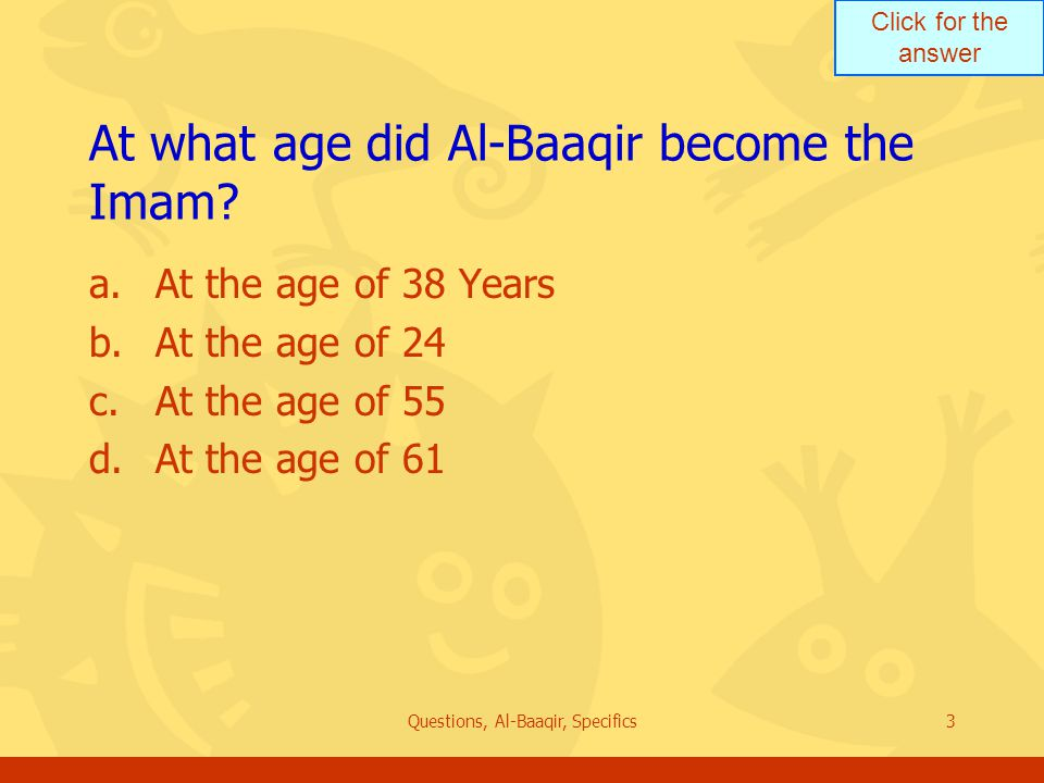 Click for the answer Questions, Al-Baaqir, Specifics3 At what age did Al ‑ Baaqir become the Imam.