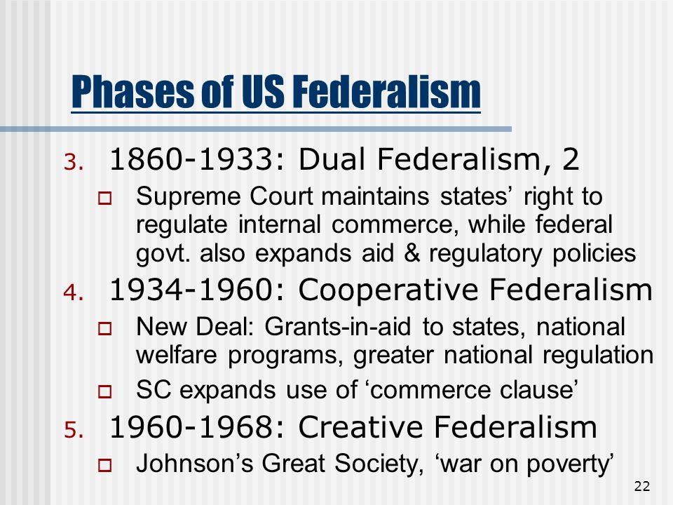 22 Phases of US Federalism 3. 1860-1933: Dual Federalism, 2  Supreme Court maintains states' right to regulate internal commerce, while federal govt.