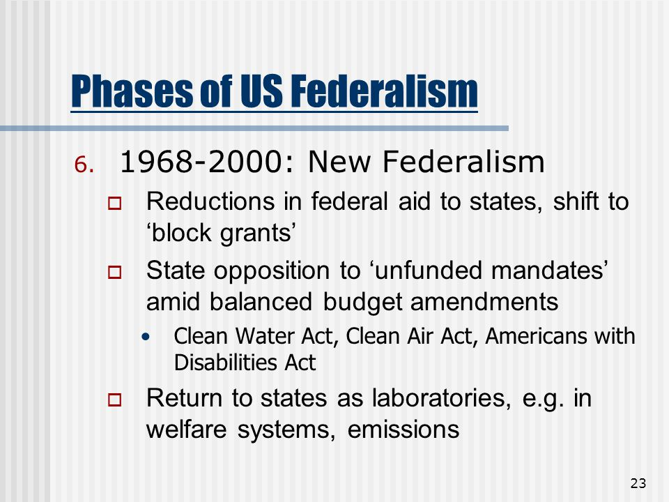 23 Phases of US Federalism 6. 1968-2000: New Federalism  Reductions in federal aid to states, shift to 'block grants'  State opposition to 'unfunded