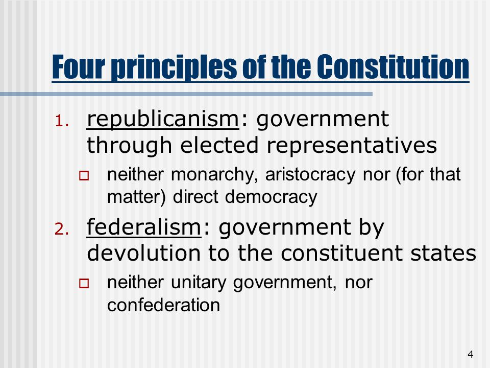 4 Four principles of the Constitution 1. republicanism: government through elected representatives  neither monarchy, aristocracy nor (for that matte