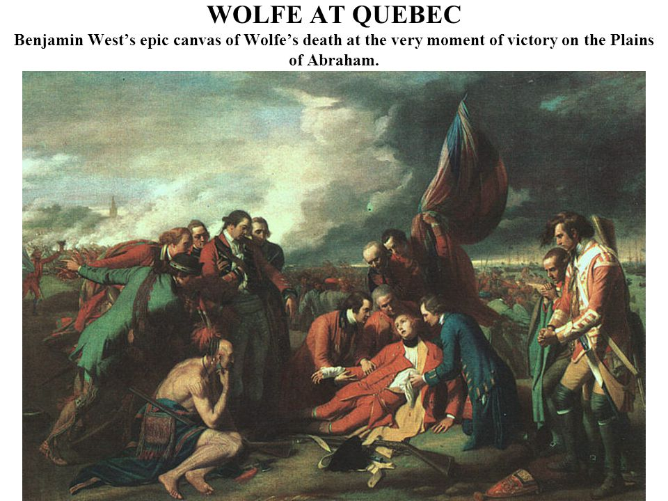 WOLFE AT QUEBEC Benjamin West's epic canvas of Wolfe's death at the very moment of victory on the Plains of Abraham.