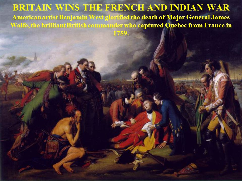 BRITAIN WINS THE FRENCH AND INDIAN WAR American artist Benjamin West glorified the death of Major General James Wolfe, the brilliant British commander who captured Quebec from France in 1759.