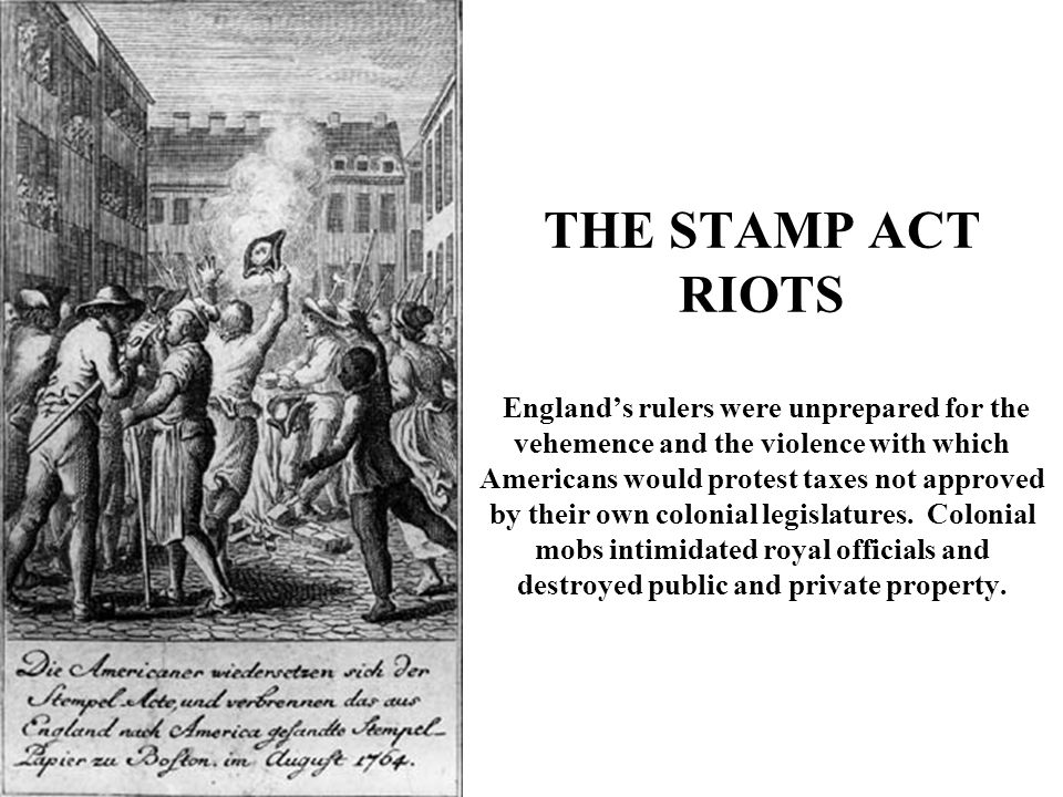 THE STAMP ACT RIOTS England's rulers were unprepared for the vehemence and the violence with which Americans would protest taxes not approved by their own colonial legislatures.