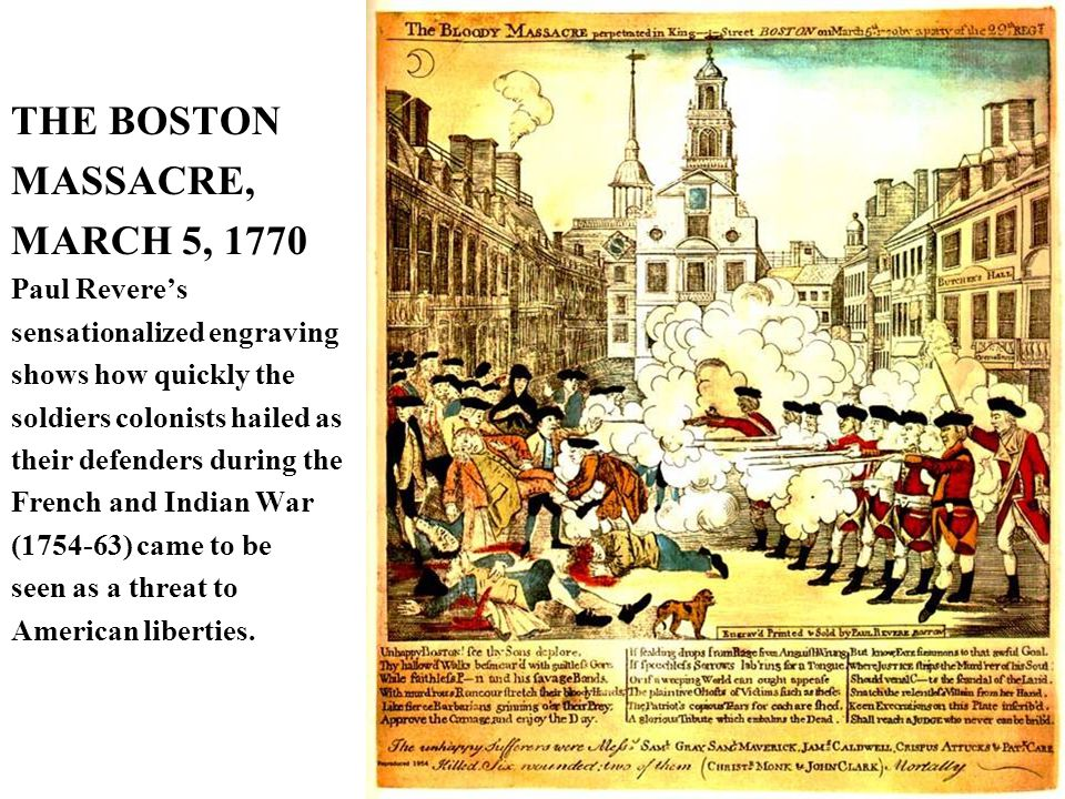 THE BOSTON MASSACRE, MARCH 5, 1770 Paul Revere's sensationalized engraving shows how quickly the soldiers colonists hailed as their defenders during the French and Indian War (1754-63) came to be seen as a threat to American liberties.