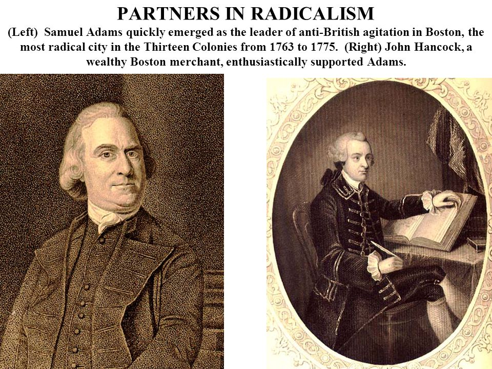 PARTNERS IN RADICALISM (Left) Samuel Adams quickly emerged as the leader of anti-British agitation in Boston, the most radical city in the Thirteen Colonies from 1763 to 1775.