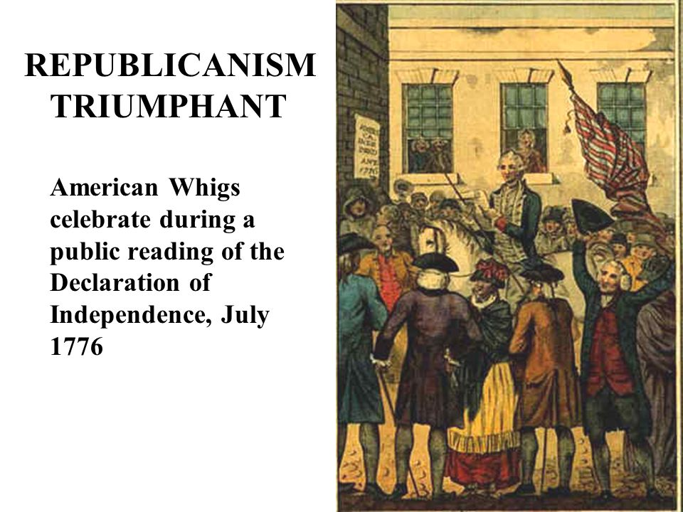 REPUBLICANISM TRIUMPHANT American Whigs celebrate during a public reading of the Declaration of Independence, July 1776