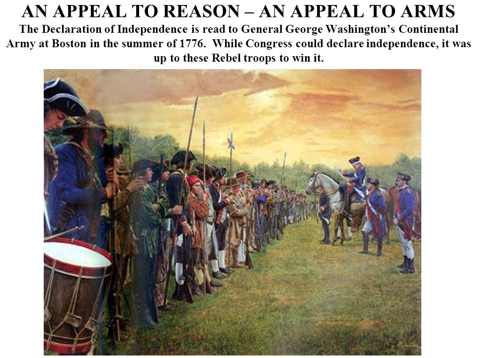 AN APPEAL TO REASON – AN APPEAL TO ARMS The Declaration of Independence is read to General George Washington's Continental Army at Boston in the summer of 1776.