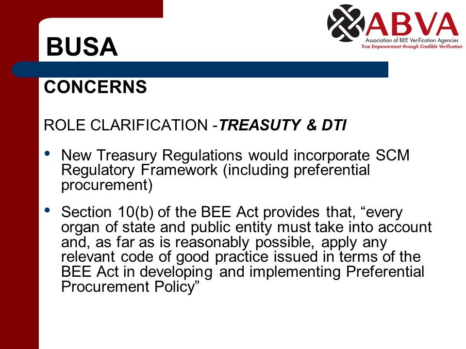 BUSA CONCERNS ROLE CLARIFICATION -TREASUTY & DTI New Treasury Regulations would incorporate SCM Regulatory Framework (including preferential procurement) Section 10(b) of the BEE Act provides that, every organ of state and public entity must take into account and, as far as is reasonably possible, apply any relevant code of good practice issued in terms of the BEE Act in developing and implementing Preferential Procurement Policy