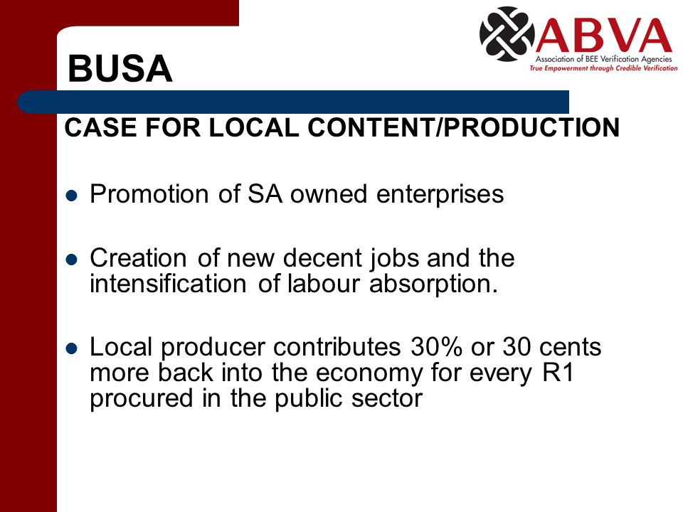 BUSA CASE FOR LOCAL CONTENT/PRODUCTION Promotion of SA owned enterprises Creation of new decent jobs and the intensification of labour absorption. Loc