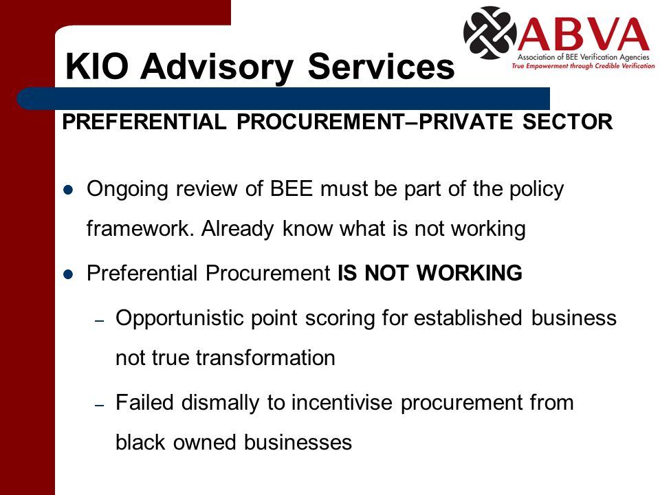 KIO Advisory Services PREFERENTIAL PROCUREMENT–PRIVATE SECTOR Ongoing review of BEE must be part of the policy framework. Already know what is not wor