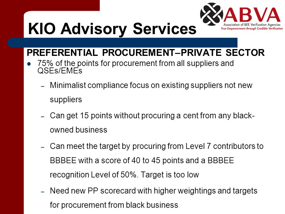 KIO Advisory Services PREFERENTIAL PROCUREMENT–PRIVATE SECTOR 75% of the points for procurement from all suppliers and QSEs/EMEs – Minimalist compliance focus on existing suppliers not new suppliers – Can get 15 points without procuring a cent from any black- owned business – Can meet the target by procuring from Level 7 contributors to BBBEE with a score of 40 to 45 points and a BBBEE recognition Level of 50%.