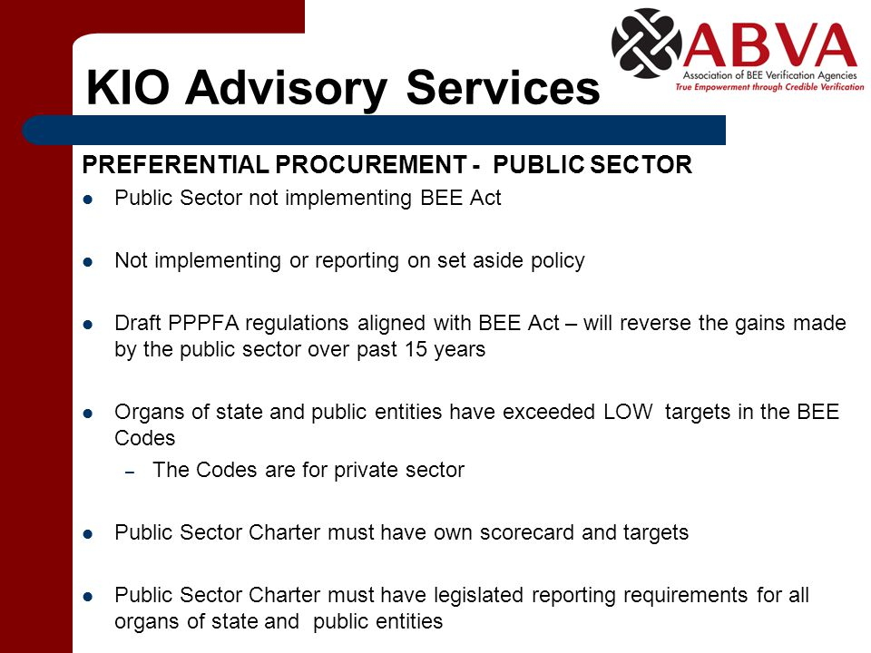 KIO Advisory Services PREFERENTIAL PROCUREMENT - PUBLIC SECTOR Public Sector not implementing BEE Act Not implementing or reporting on set aside policy Draft PPPFA regulations aligned with BEE Act – will reverse the gains made by the public sector over past 15 years Organs of state and public entities have exceeded LOW targets in the BEE Codes – The Codes are for private sector Public Sector Charter must have own scorecard and targets Public Sector Charter must have legislated reporting requirements for all organs of state and public entities