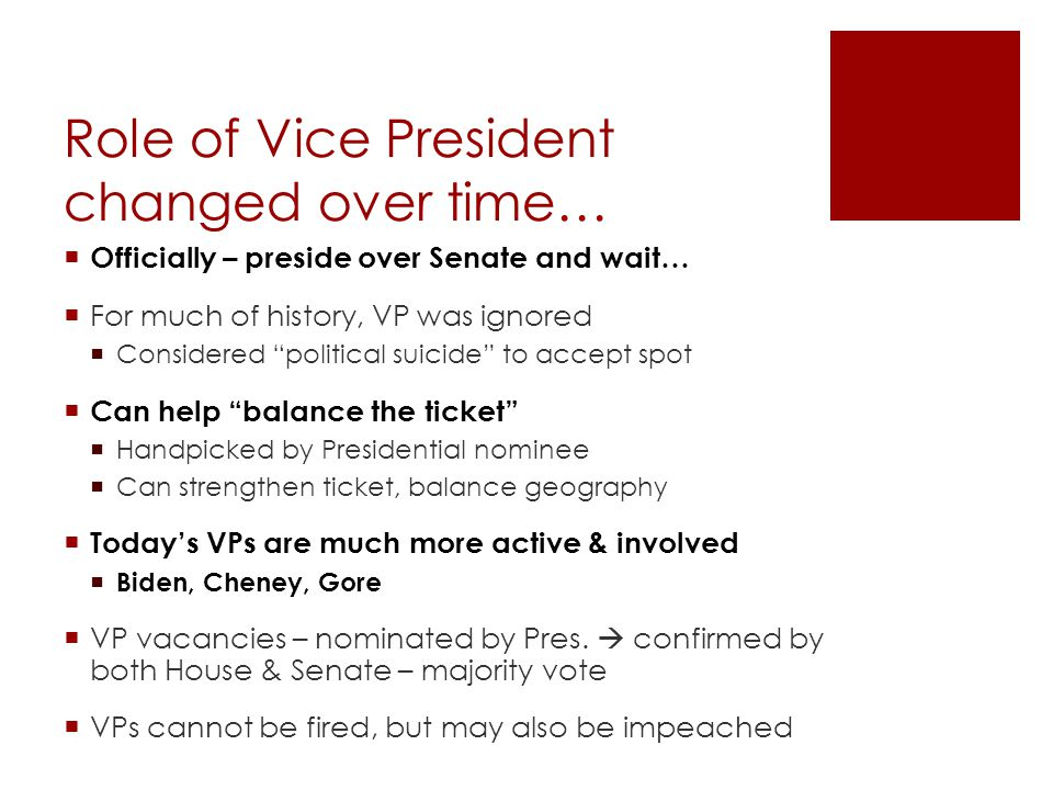 Role of Vice President changed over time…  Officially – preside over Senate and wait…  For much of history, VP was ignored  Considered political suicide to accept spot  Can help balance the ticket  Handpicked by Presidential nominee  Can strengthen ticket, balance geography  Today's VPs are much more active & involved  Biden, Cheney, Gore  VP vacancies – nominated by Pres.