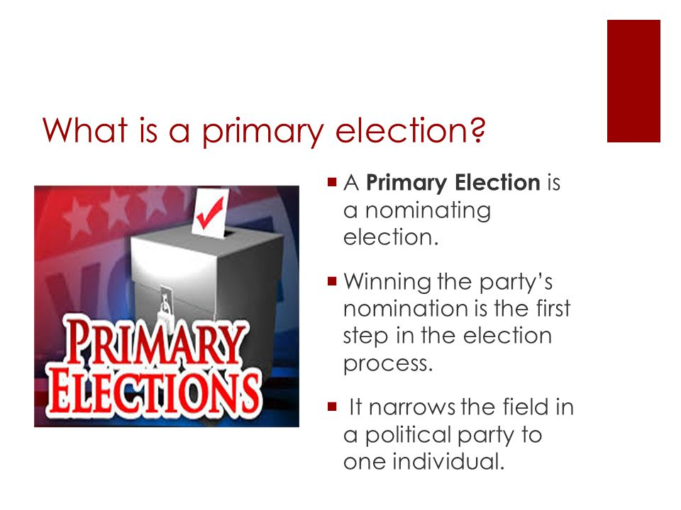 What is a primary election.  A Primary Election is a nominating election.