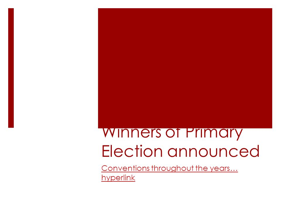 Winners of Primary Election announced Conventions throughout the years… hyperlink