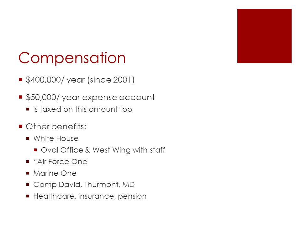 Compensation  $400,000/ year (since 2001)  $50,000/ year expense account  Is taxed on this amount too  Other benefits:  White House  Oval Office & West Wing with staff  Air Force One  Marine One  Camp David, Thurmont, MD  Healthcare, insurance, pension