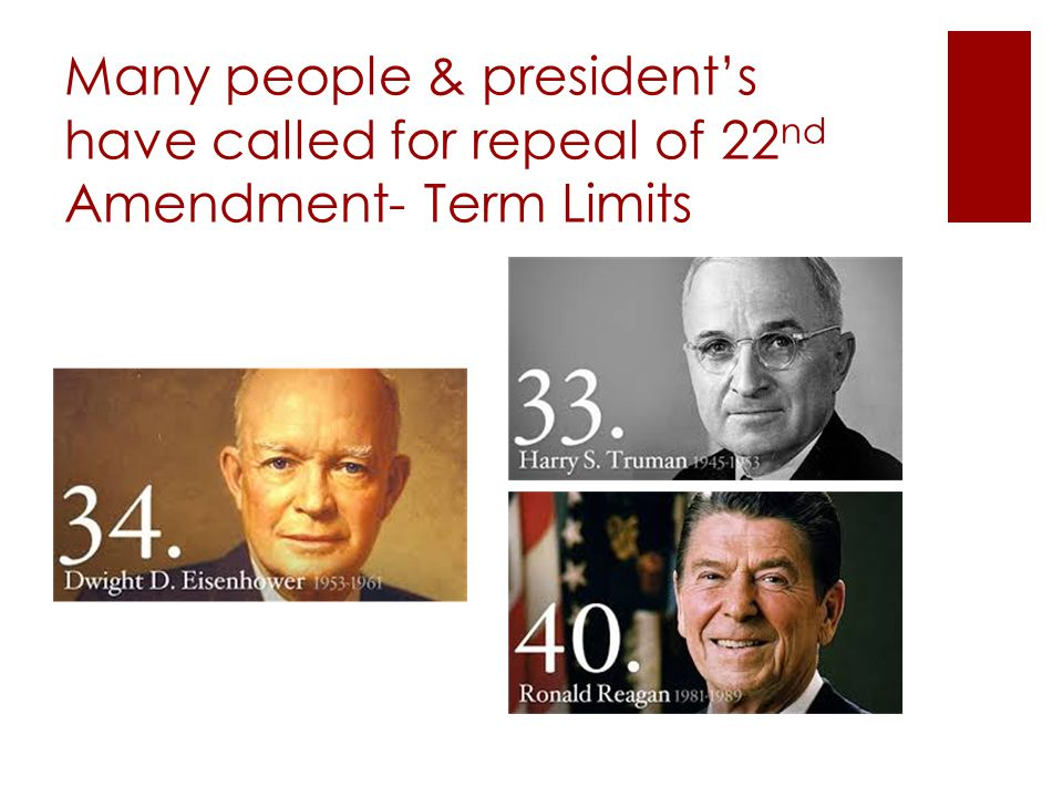 Many people & president's have called for repeal of 22 nd Amendment- Term Limits
