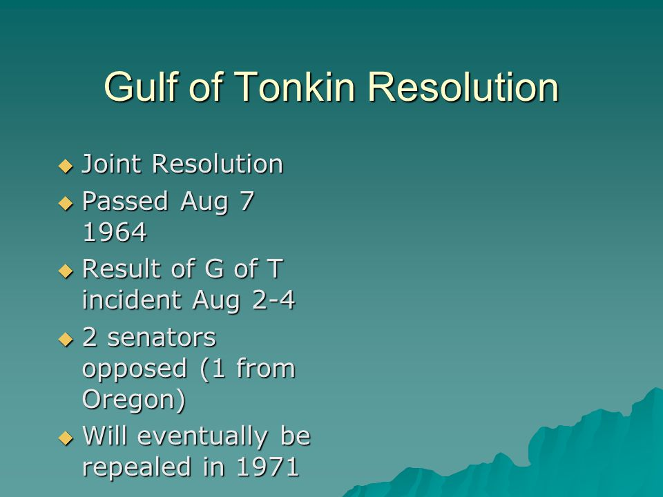 Gulf of Tonkin Resolution  Joint Resolution  Passed Aug 7 1964  Result of G of T incident Aug 2-4  2 senators opposed (1 from Oregon)  Will event