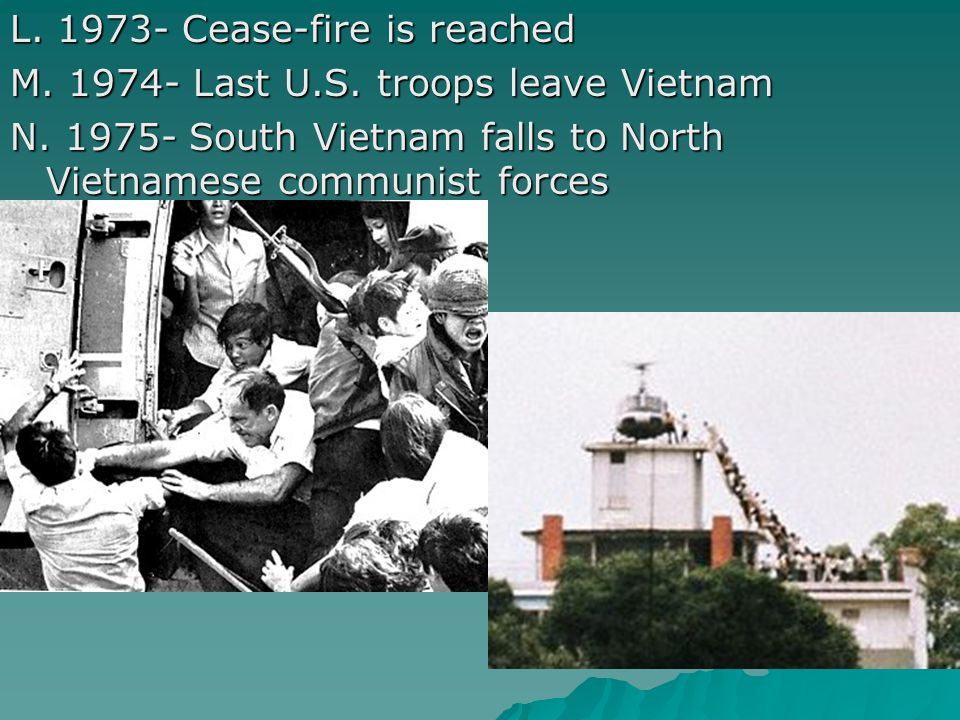 L. 1973- Cease-fire is reached M. 1974- Last U.S. troops leave Vietnam N. 1975- South Vietnam falls to North Vietnamese communist forces