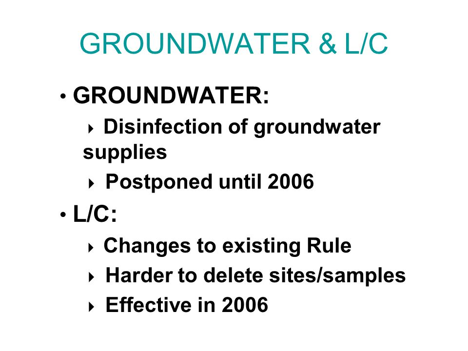 GROUNDWATER & L/C GROUNDWATER:  Disinfection of groundwater supplies  Postponed until 2006 L/C:  Changes to existing Rule  Harder to delete sites/