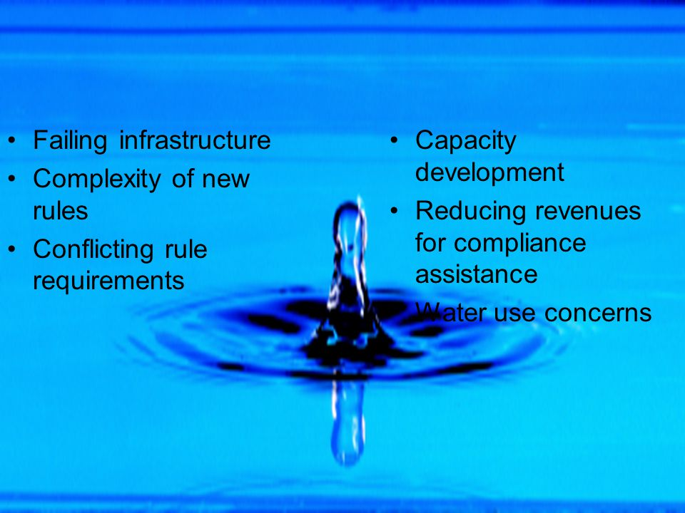 Failing infrastructure Complexity of new rules Conflicting rule requirements Capacity development Reducing revenues for compliance assistance Water use concerns
