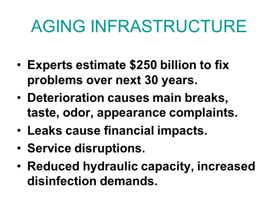 AGING INFRASTRUCTURE Experts estimate $250 billion to fix problems over next 30 years. Deterioration causes main breaks, taste, odor, appearance compl