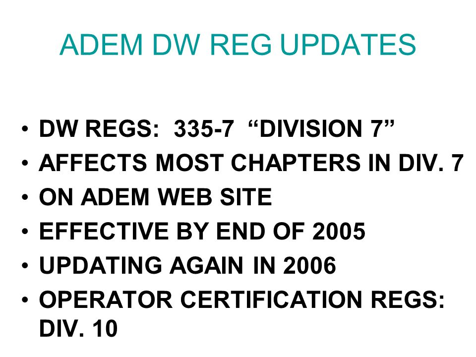 "ADEM DW REG UPDATES DW REGS: 335-7 ""DIVISION 7"" AFFECTS MOST CHAPTERS IN DIV. 7 ON ADEM WEB SITE EFFECTIVE BY END OF 2005 UPDATING AGAIN IN 2006 OPERA"