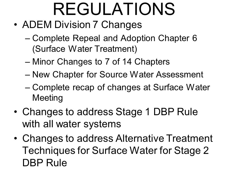 REGULATIONS ADEM Division 7 Changes –Complete Repeal and Adoption Chapter 6 (Surface Water Treatment) –Minor Changes to 7 of 14 Chapters –New Chapter for Source Water Assessment –Complete recap of changes at Surface Water Meeting Changes to address Stage 1 DBP Rule with all water systems Changes to address Alternative Treatment Techniques for Surface Water for Stage 2 DBP Rule