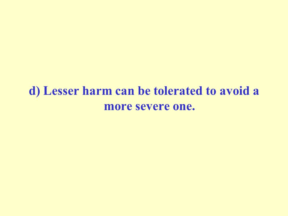 d) Lesser harm can be tolerated to avoid a more severe one.