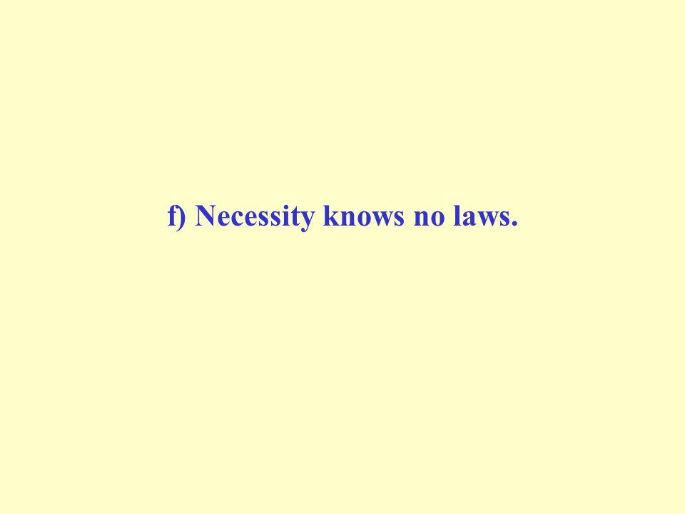 f) Necessity knows no laws.