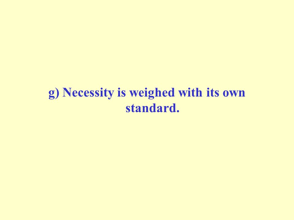 g) Necessity is weighed with its own standard.