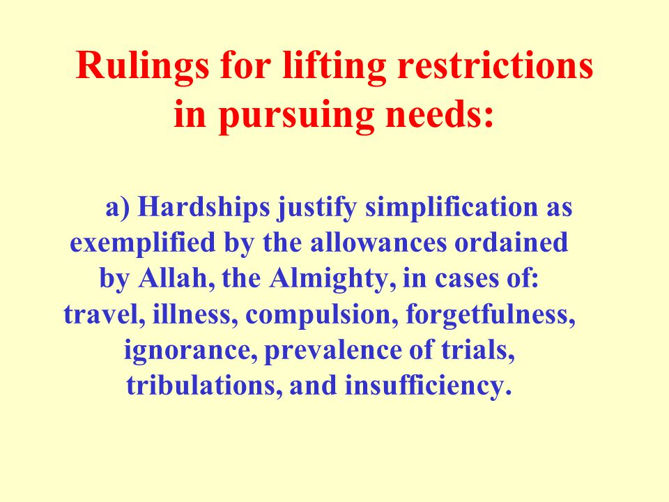 Rulings for lifting restrictions in pursuing needs: a) Hardships justify simplification as exemplified by the allowances ordained by Allah, the Almighty, in cases of: travel, illness, compulsion, forgetfulness, ignorance, prevalence of trials, tribulations, and insufficiency.