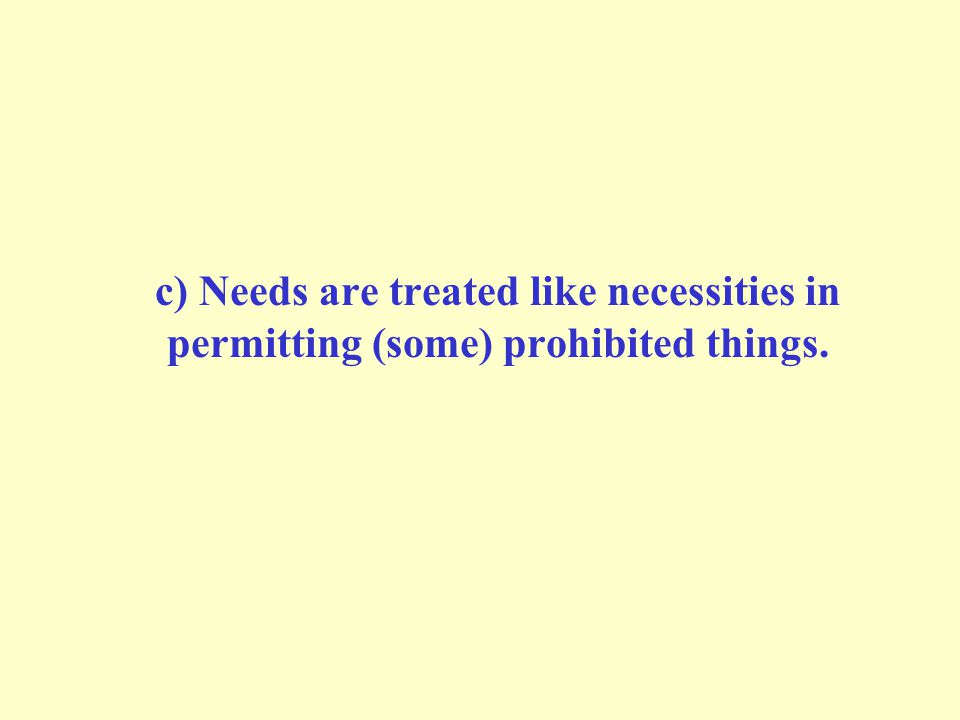 c) Needs are treated like necessities in permitting (some) prohibited things.