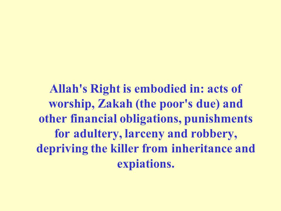 Allah s Right is embodied in: acts of worship, Zakah (the poor s due) and other financial obligations, punishments for adultery, larceny and robbery, depriving the killer from inheritance and expiations.