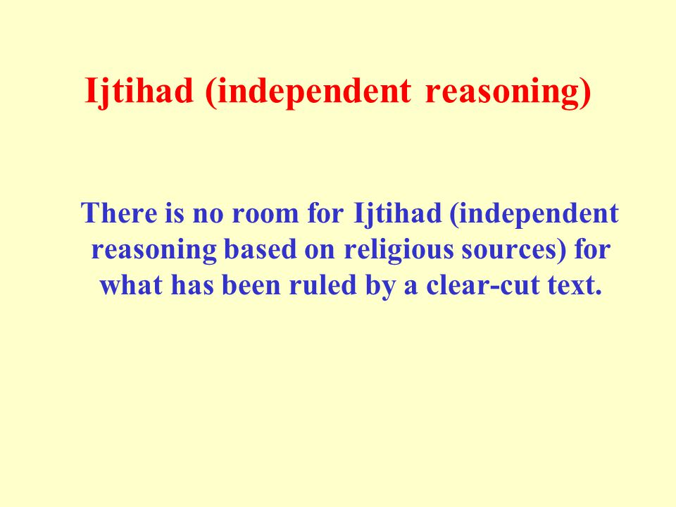 Ijtihad (independent reasoning) There is no room for Ijtihad (independent reasoning based on religious sources) for what has been ruled by a clear-cut text.
