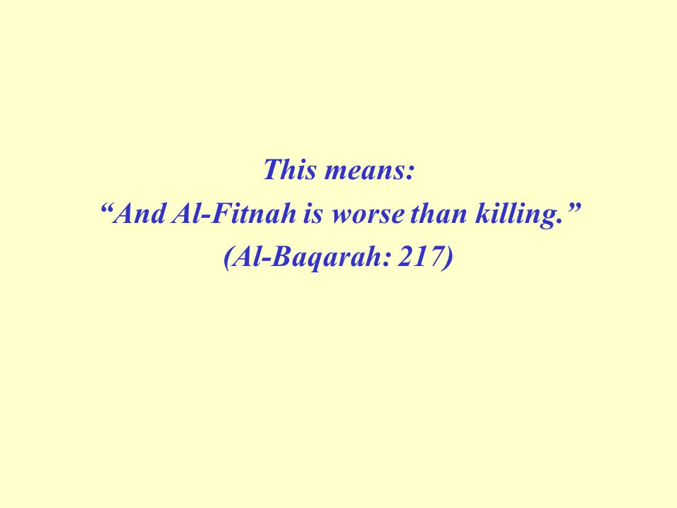 This means: And Al-Fitnah is worse than killing. (Al-Baqarah: 217)