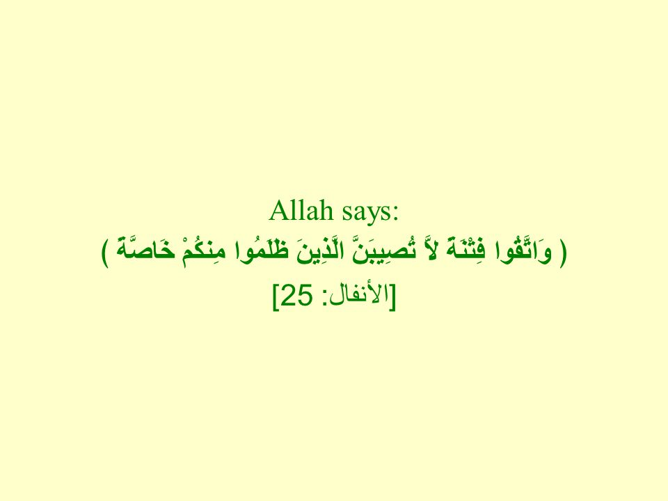Allah says: ﴿ وَاتَّقُوا فِتْنَةً لاَّ تُصِيبَنَّ الَّذِينَ ظَلَمُوا مِنكُمْ خَاصَّةً ﴾ [ الأنفال : 25]